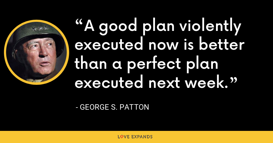 A good plan violently executed now is better than a perfect plan executed next week. - George S. Patton
