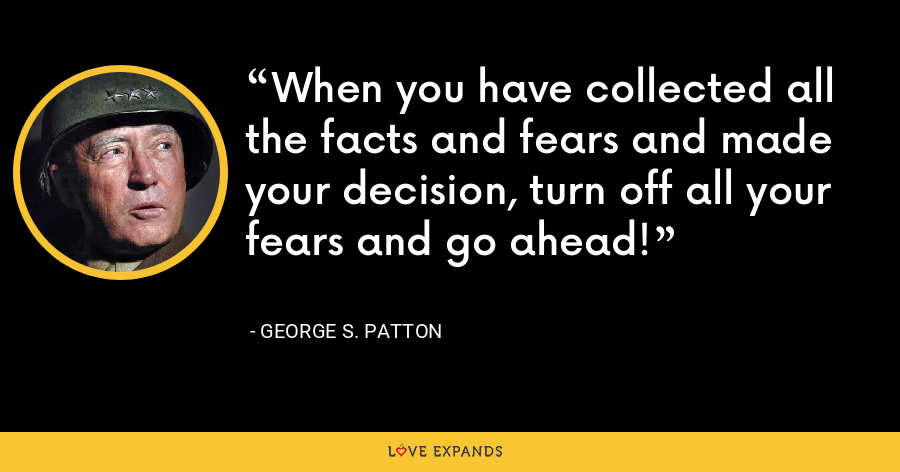 When you have collected all the facts and fears and made your decision, turn off all your fears and go ahead! - George S. Patton