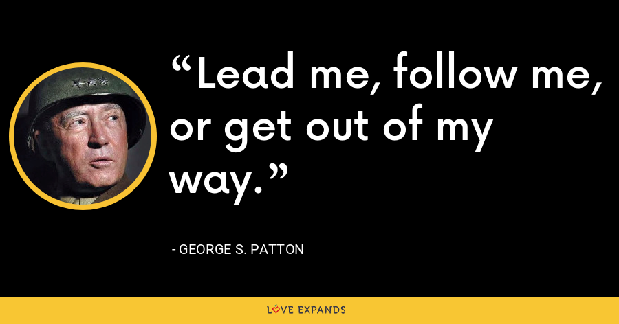 Lead me, follow me, or get out of my way. - George S. Patton