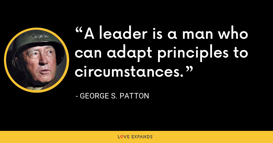 A leader is a man who can adapt principles to circumstances. - George S. Patton