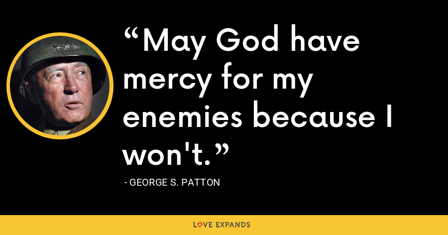 May God have mercy for my enemies because I won't. - George S. Patton
