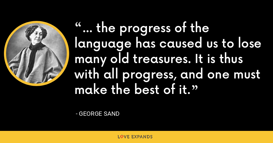 ... the progress of the language has caused us to lose many old treasures. It is thus with all progress, and one must make the best of it. - George Sand