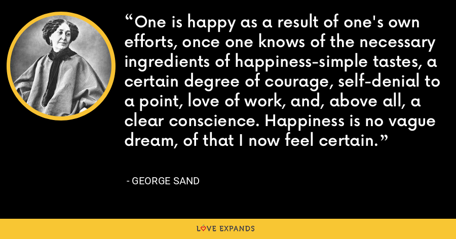 One is happy as a result of one's own efforts, once one knows of the necessary ingredients of happiness-simple tastes, a certain degree of courage, self-denial to a point, love of work, and, above all, a clear conscience. Happiness is no vague dream, of that I now feel certain. - George Sand