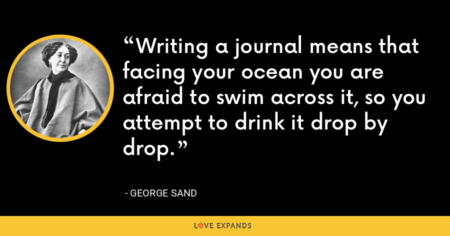 Writing a journal means that facing your ocean you are afraid to swim across it, so you attempt to drink it drop by drop. - George Sand