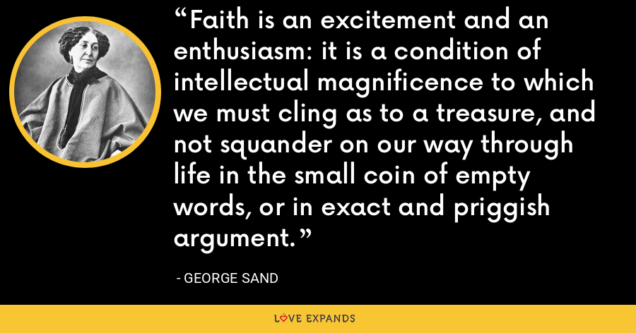 Faith is an excitement and an enthusiasm: it is a condition of intellectual magnificence to which we must cling as to a treasure, and not squander on our way through life in the small coin of empty words, or in exact and priggish argument. - George Sand