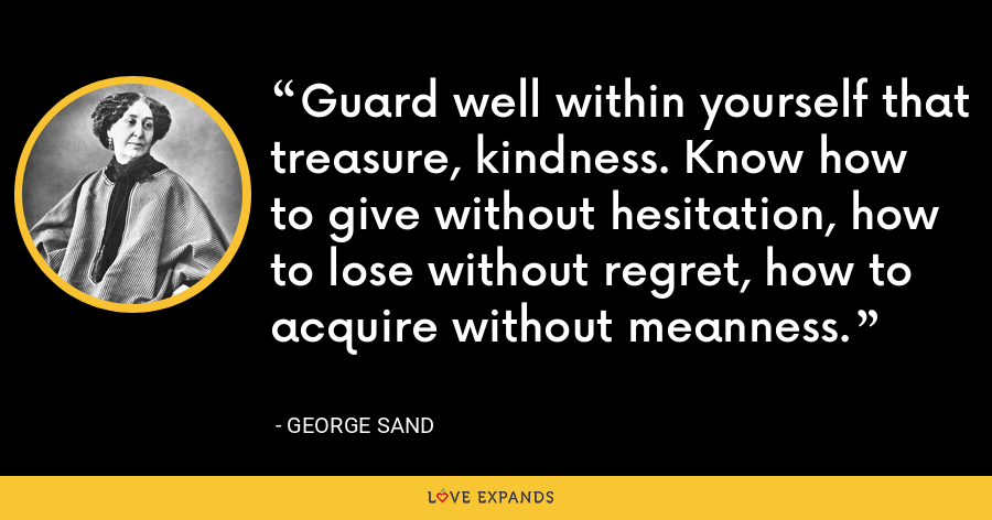 Guard well within yourself that treasure, kindness. Know how to give without hesitation, how to lose without regret, how to acquire without meanness. - George Sand