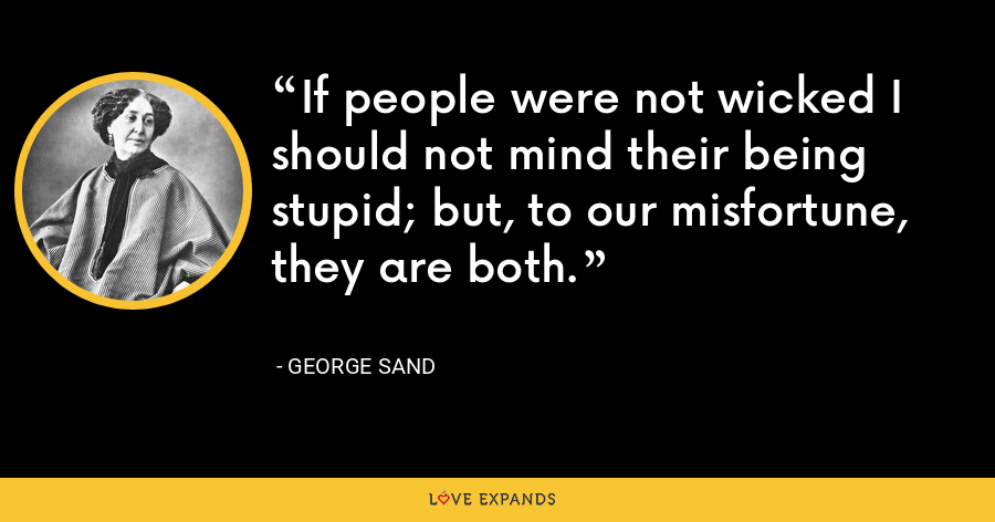 If people were not wicked I should not mind their being stupid; but, to our misfortune, they are both. - George Sand
