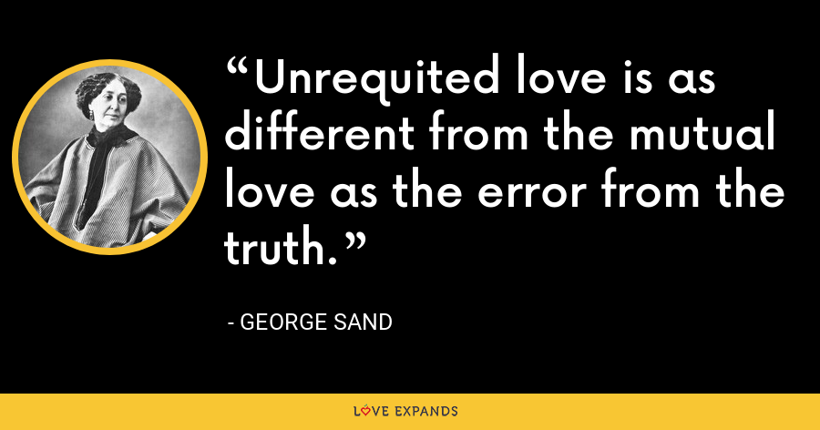 Unrequited love is as different from the mutual love as the error from the truth. - George Sand