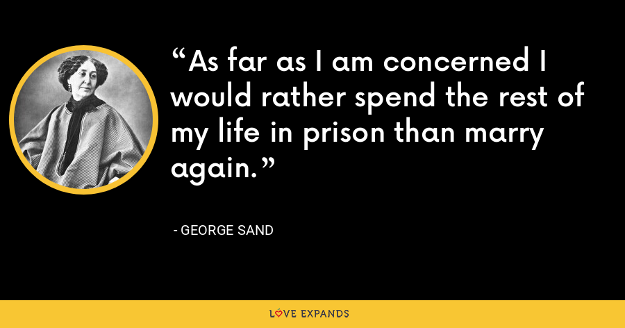 As far as I am concerned I would rather spend the rest of my life in prison than marry again. - George Sand