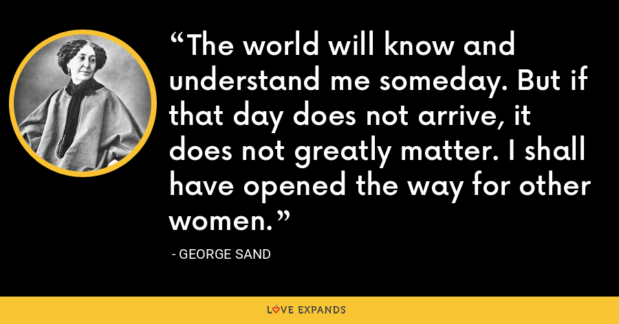 The world will know and understand me someday. But if that day does not arrive, it does not greatly matter. I shall have opened the way for other women. - George Sand