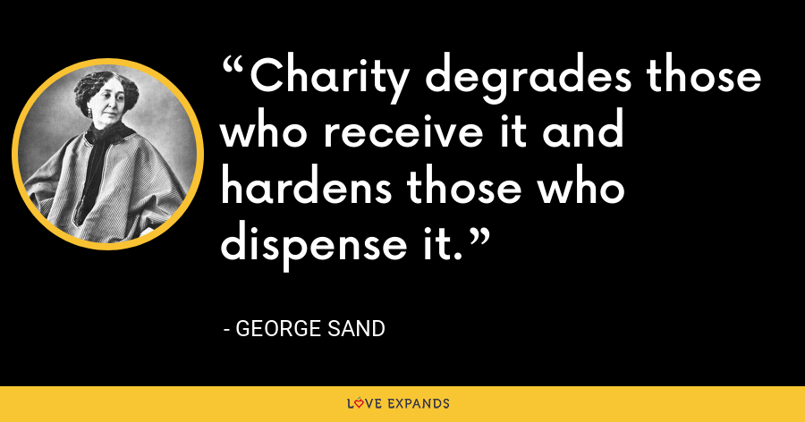 Charity degrades those who receive it and hardens those who dispense it. - George Sand