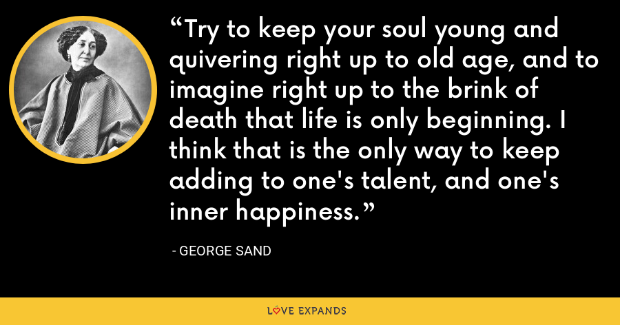 Try to keep your soul young and quivering right up to old age, and to imagine right up to the brink of death that life is only beginning. I think that is the only way to keep adding to one's talent, and one's inner happiness. - George Sand