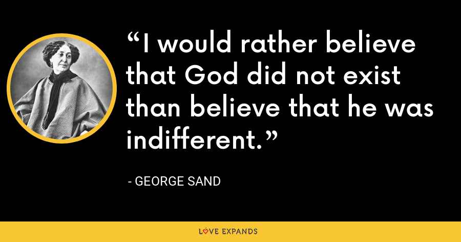 I would rather believe that God did not exist than believe that he was indifferent. - George Sand
