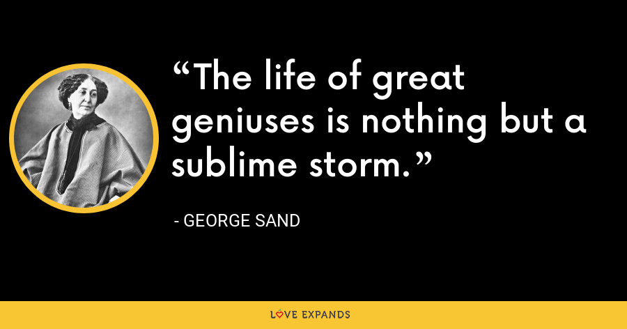 The life of great geniuses is nothing but a sublime storm. - George Sand
