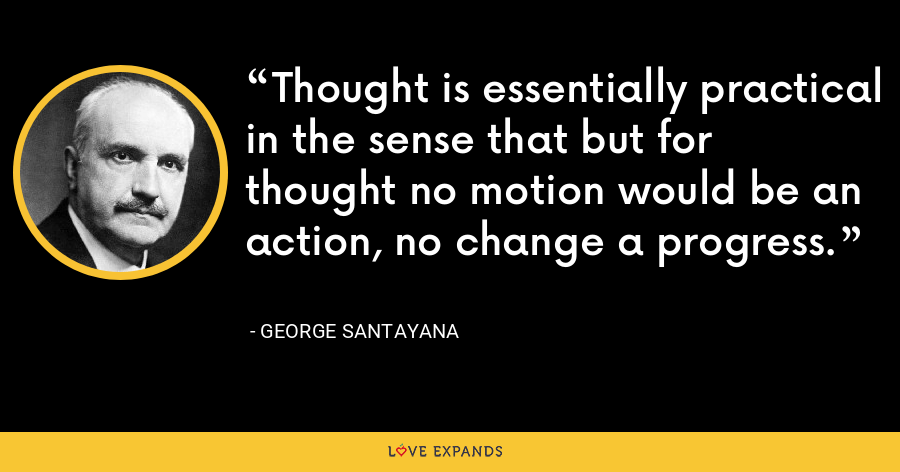 Thought is essentially practical in the sense that but for thought no motion would be an action, no change a progress. - George Santayana