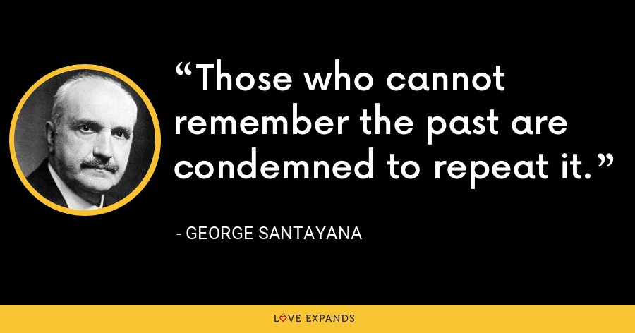Those who cannot remember the past are condemned to repeat it. - George Santayana