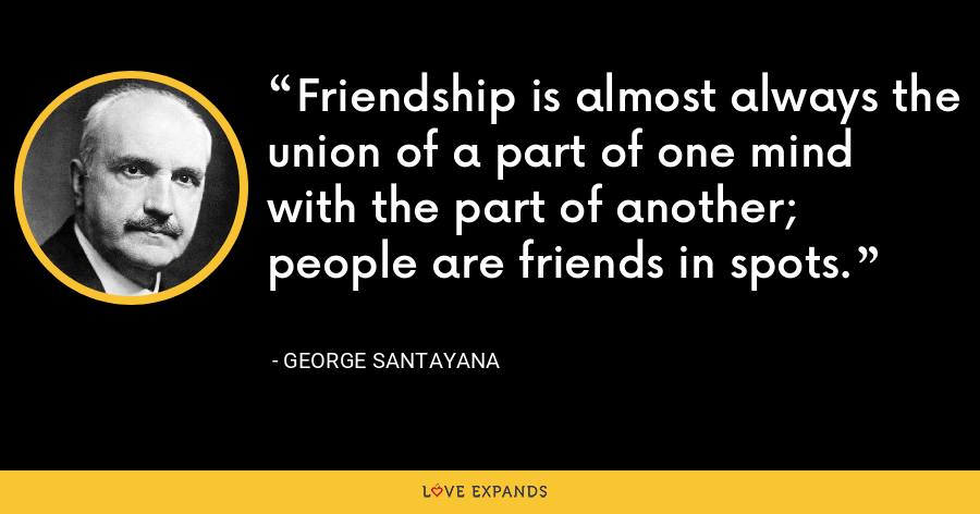 Friendship is almost always the union of a part of one mind with the part of another; people are friends in spots. - George Santayana