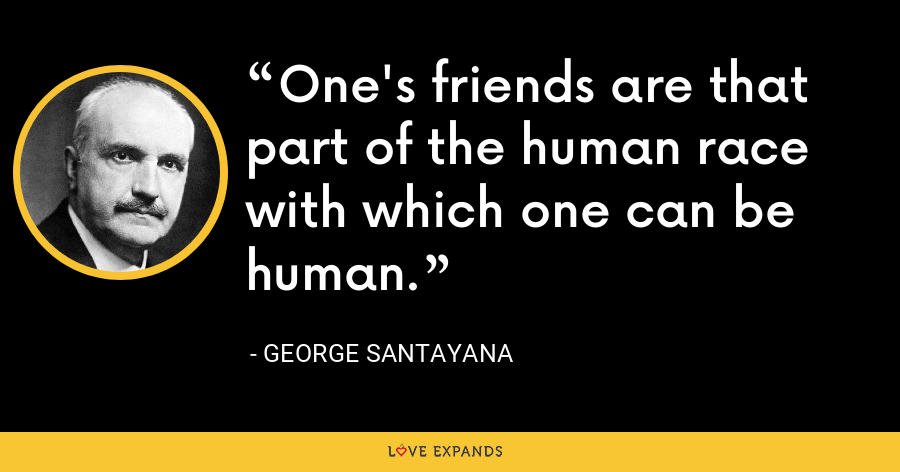 One's friends are that part of the human race with which one can be human. - George Santayana