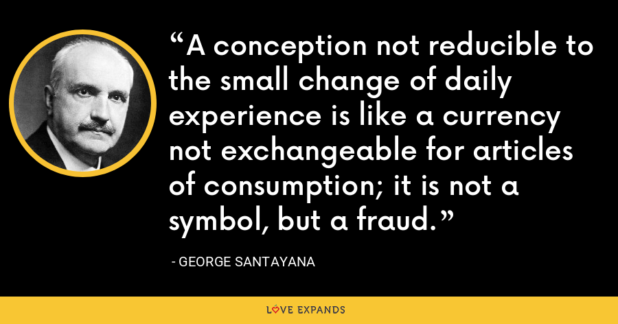 A conception not reducible to the small change of daily experience is like a currency not exchangeable for articles of consumption; it is not a symbol, but a fraud. - George Santayana