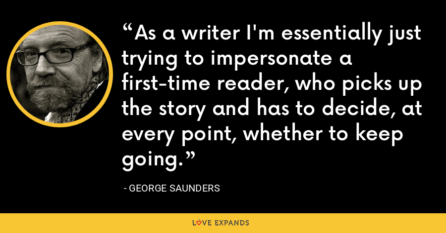 As a writer I'm essentially just trying to impersonate a first-time reader, who picks up the story and has to decide, at every point, whether to keep going. - George Saunders