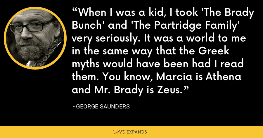 When I was a kid, I took 'The Brady Bunch' and 'The Partridge Family' very seriously. It was a world to me in the same way that the Greek myths would have been had I read them. You know, Marcia is Athena and Mr. Brady is Zeus. - George Saunders