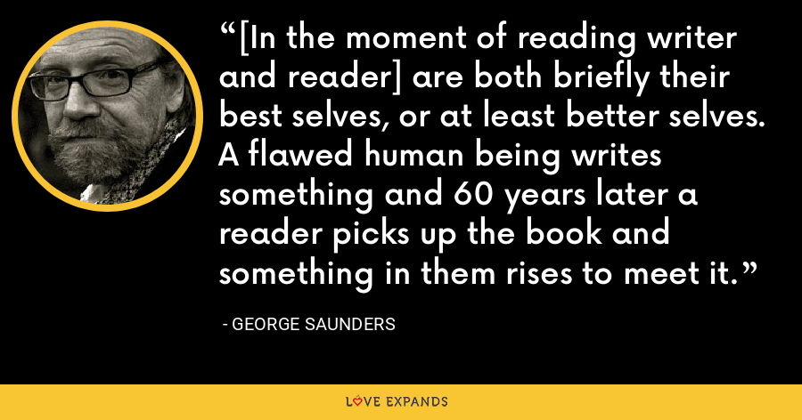 [In the moment of reading writer and reader] are both briefly their best selves, or at least better selves. A flawed human being writes something and 60 years later a reader picks up the book and something in them rises to meet it. - George Saunders