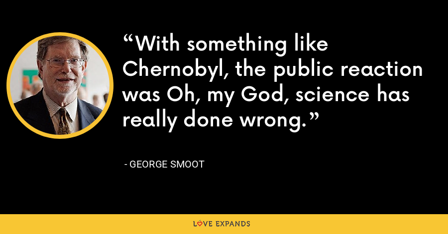 With something like Chernobyl, the public reaction was Oh, my God, science has really done wrong. - George Smoot