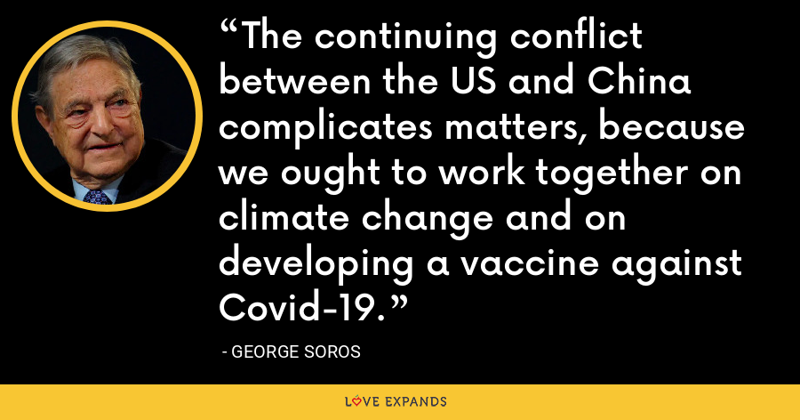 The continuing conflict between the US and China complicates matters, because we ought to work together on climate change and on developing a vaccine against Covid-19.  - George Soros