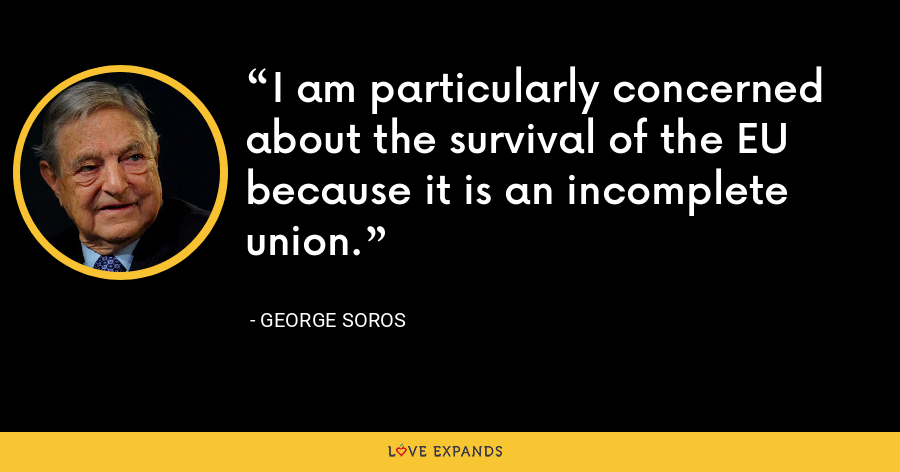 I am particularly concerned about the survival of the EU because it is an incomplete union.  - George Soros