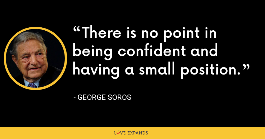 There is no point in being confident and having a small position. - George Soros