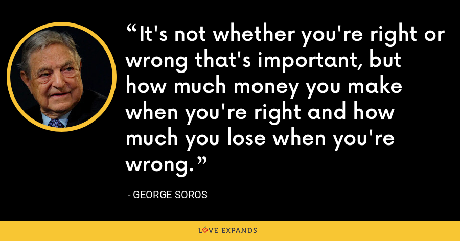 It's not whether you're right or wrong that's important, but how much money you make when you're right and how much you lose when you're wrong. - George Soros
