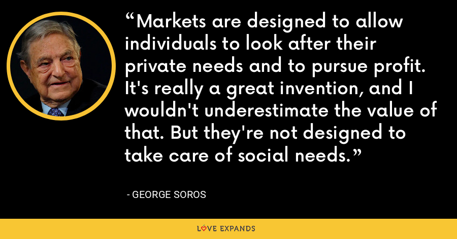 Markets are designed to allow individuals to look after their private needs and to pursue profit. It's really a great invention, and I wouldn't underestimate the value of that. But they're not designed to take care of social needs. - George Soros