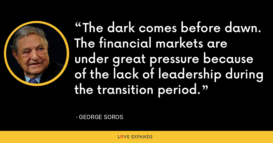 The dark comes before dawn. The financial markets are under great pressure because of the lack of leadership during the transition period. - George Soros