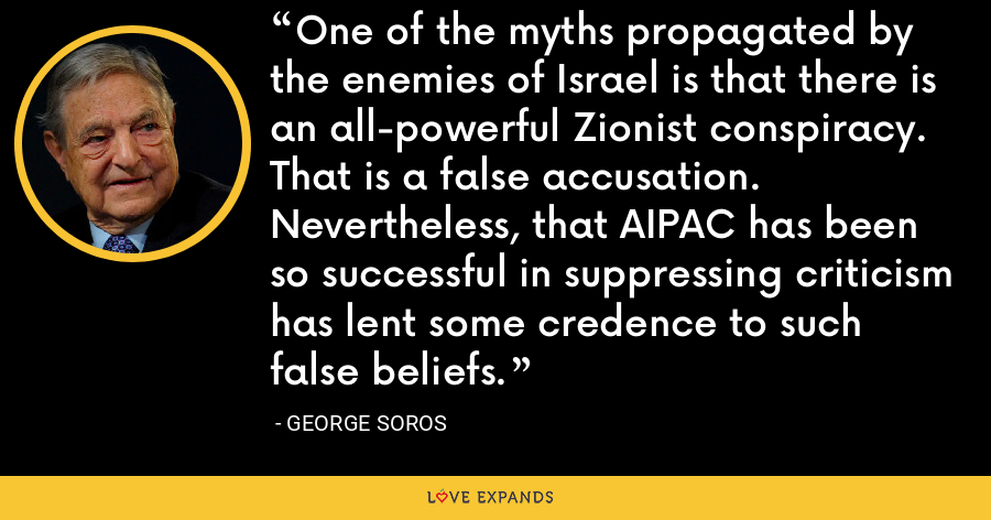 One of the myths propagated by the enemies of Israel is that there is an all-powerful Zionist conspiracy. That is a false accusation. Nevertheless, that AIPAC has been so successful in suppressing criticism has lent some credence to such false beliefs. - George Soros
