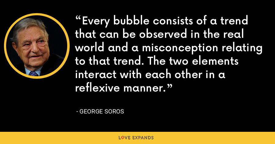 Every bubble consists of a trend that can be observed in the real world and a misconception relating to that trend. The two elements interact with each other in a reflexive manner. - George Soros
