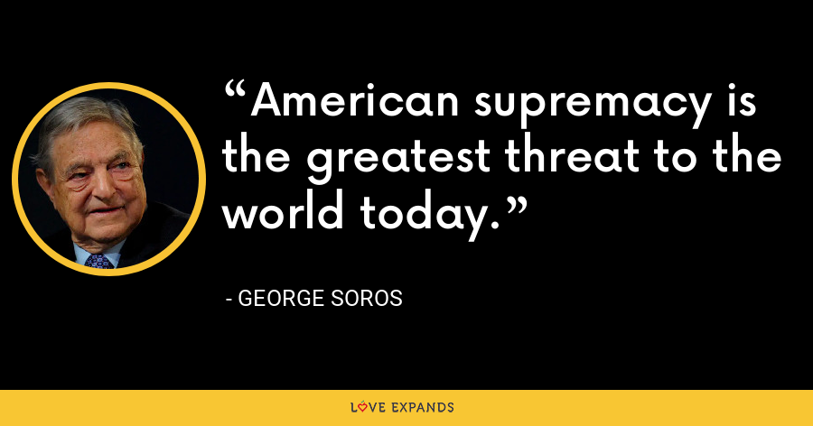 American supremacy is the greatest threat to the world today. - George Soros