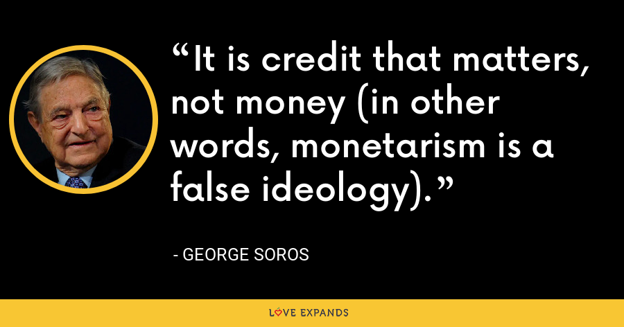 It is credit that matters, not money (in other words, monetarism is a false ideology). - George Soros