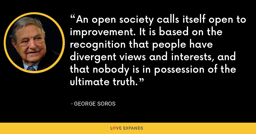An open society calls itself open to improvement. It is based on the recognition that people have divergent views and interests, and that nobody is in possession of the ultimate truth. - George Soros