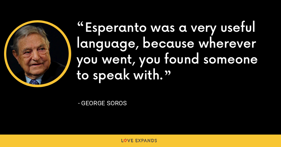 Esperanto was a very useful language, because wherever you went, you found someone to speak with. - George Soros