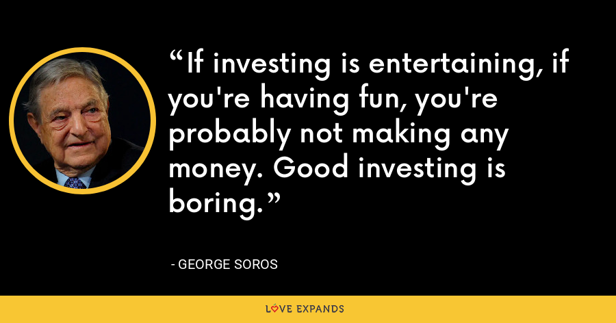 If investing is entertaining, if you're having fun, you're probably not making any money. Good investing is boring. - George Soros