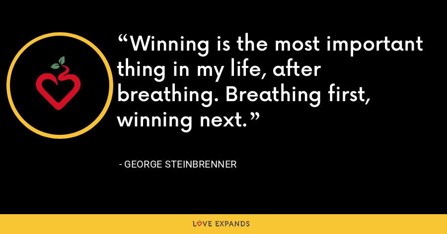 Winning is the most important thing in my life, after breathing. Breathing first, winning next. - George Steinbrenner