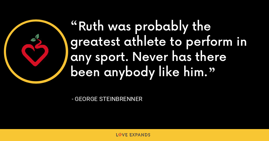 Ruth was probably the greatest athlete to perform in any sport. Never has there been anybody like him. - George Steinbrenner
