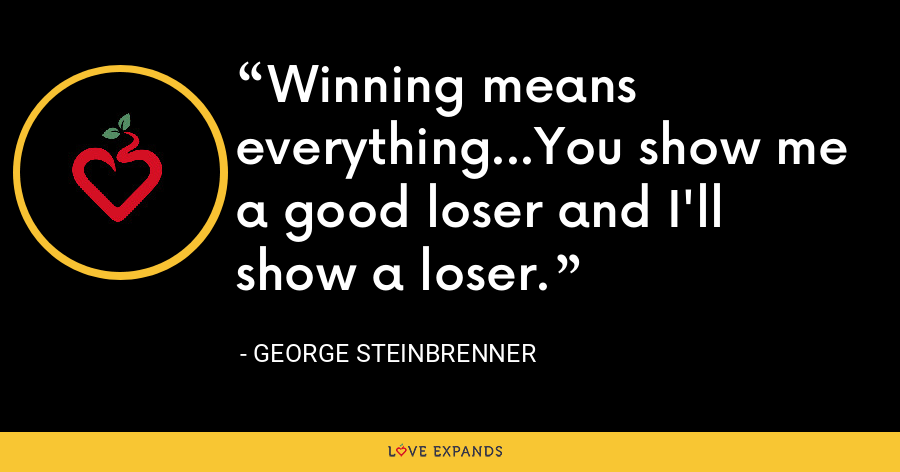 Winning means everything...You show me a good loser and I'll show a loser. - George Steinbrenner