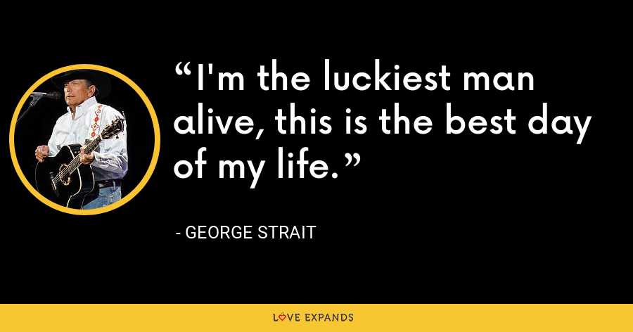 I'm the luckiest man alive, this is the best day of my life. - George Strait