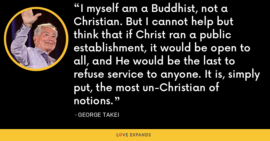 I myself am a Buddhist, not a Christian. But I cannot help but think that if Christ ran a public establishment, it would be open to all, and He would be the last to refuse service to anyone. It is, simply put, the most un-Christian of notions. - George Takei