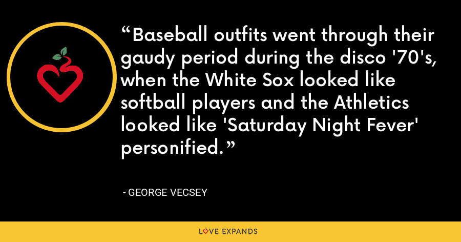 Baseball outfits went through their gaudy period during the disco '70's, when the White Sox looked like softball players and the Athletics looked like 'Saturday Night Fever' personified. - George Vecsey