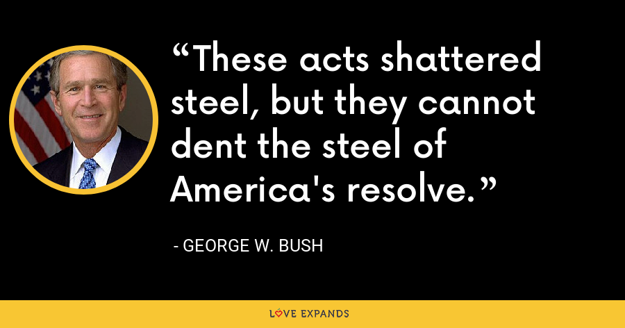 These acts shattered steel, but they cannot dent the steel of America's resolve. - George W. Bush