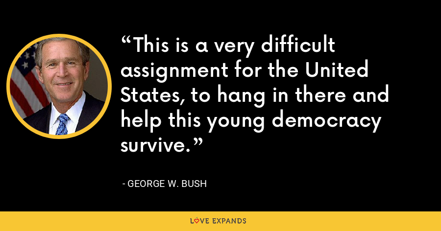 This is a very difficult assignment for the United States, to hang in there and help this young democracy survive. - George W. Bush