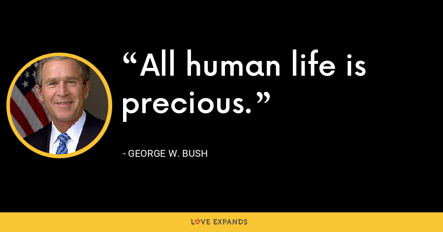 All human life is precious. - George W. Bush