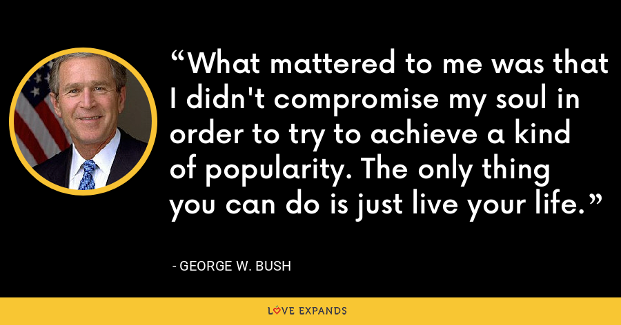 What mattered to me was that I didn't compromise my soul in order to try to achieve a kind of popularity. The only thing you can do is just live your life. - George W. Bush
